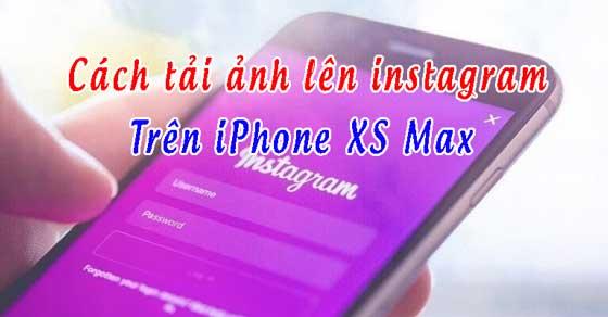 Cách tải ảnh lên instagram trên iPhone XS Max